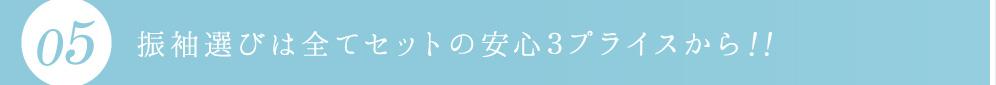 05.振袖選びは全てセットの安心3プライスから!!