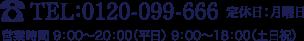 TEL:0120-099-666 定休日:月曜日 営業時間 10:00〜20:00(平日) 9:00〜18:00(土日祝)